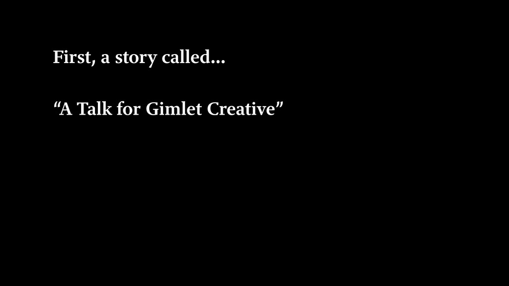 "First, a story called… ""A Talk for Gimlet Creat..."