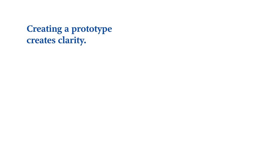 Creating a prototype creates clarity.