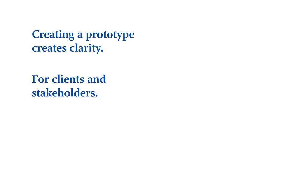 Creating a prototype creates clarity. For clien...