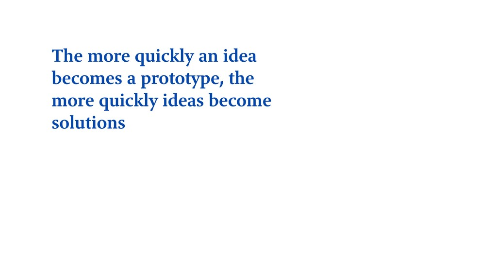 The more quickly an idea becomes a prototype, t...