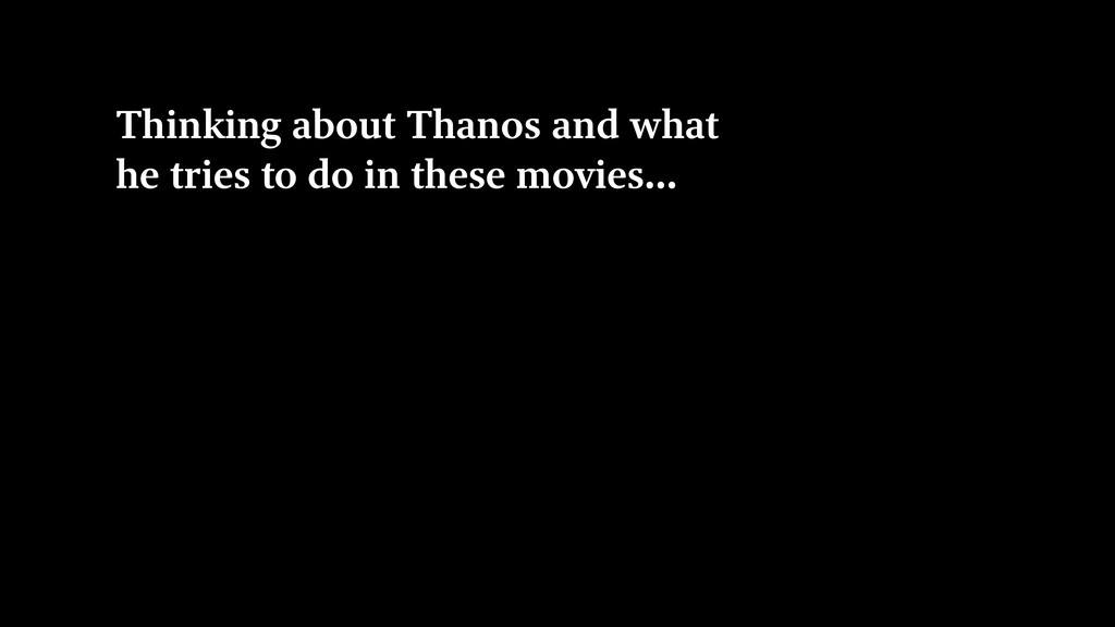 Thinking about Thanos and what he tries to do i...