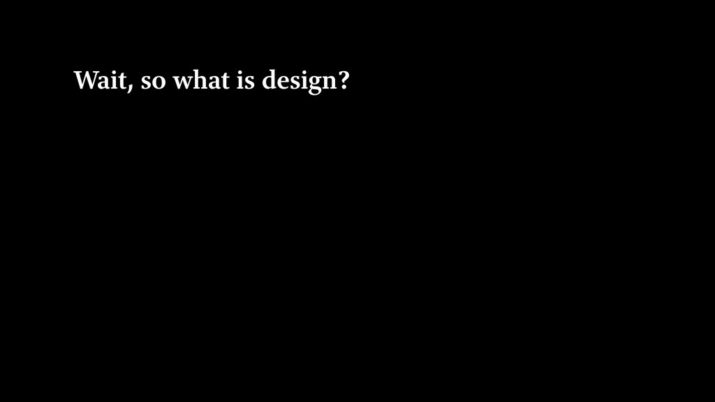 Wait, so what is design?