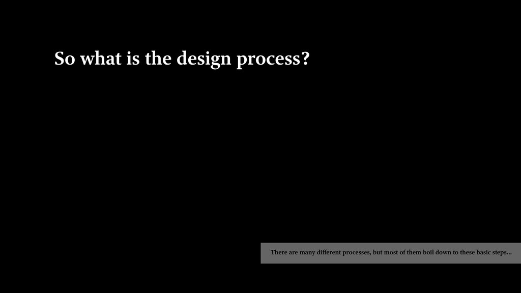 So what is the design process? There are many d...
