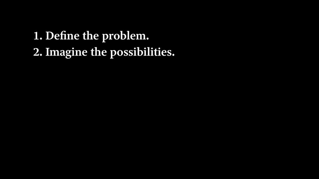 1. Define the problem. 2. Imagine the possibili...