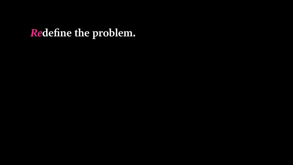 Redefine the problem.