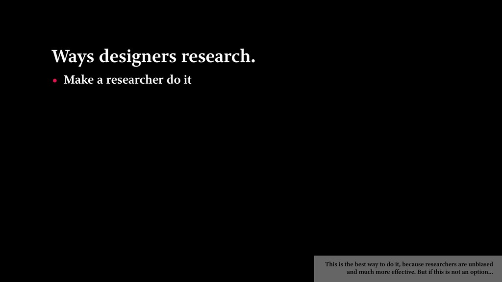 Ways designers research. • Make a researcher do...