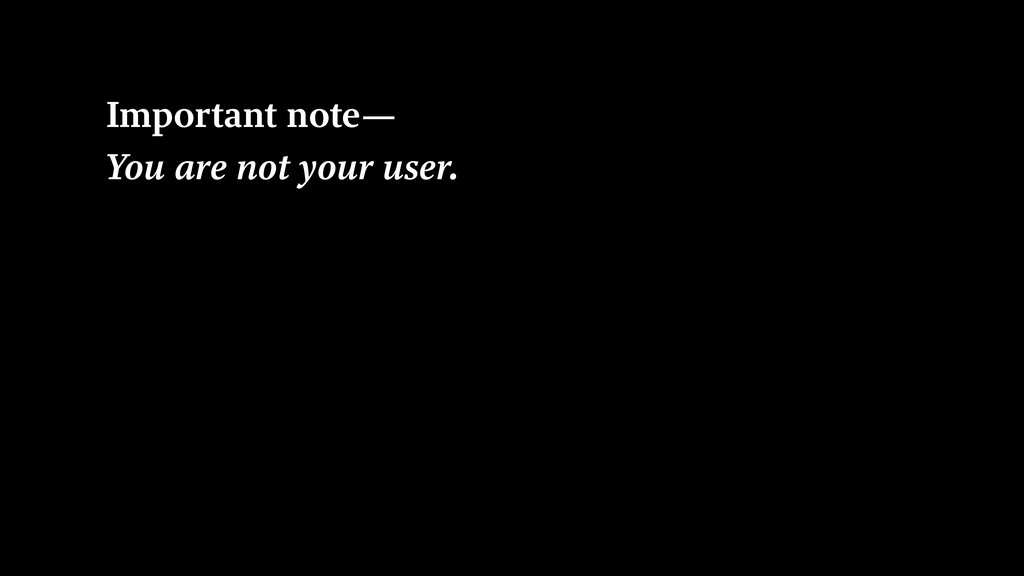 Important note— You are not your user.