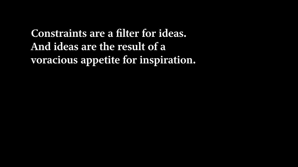 Constraints are a filter for ideas. And ideas a...