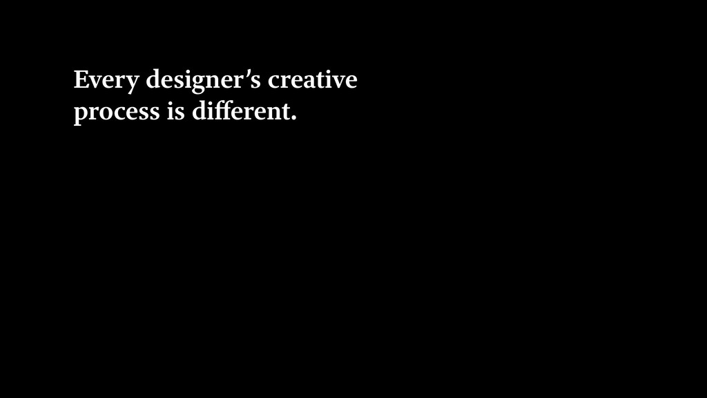 Every designer's creative process is different.
