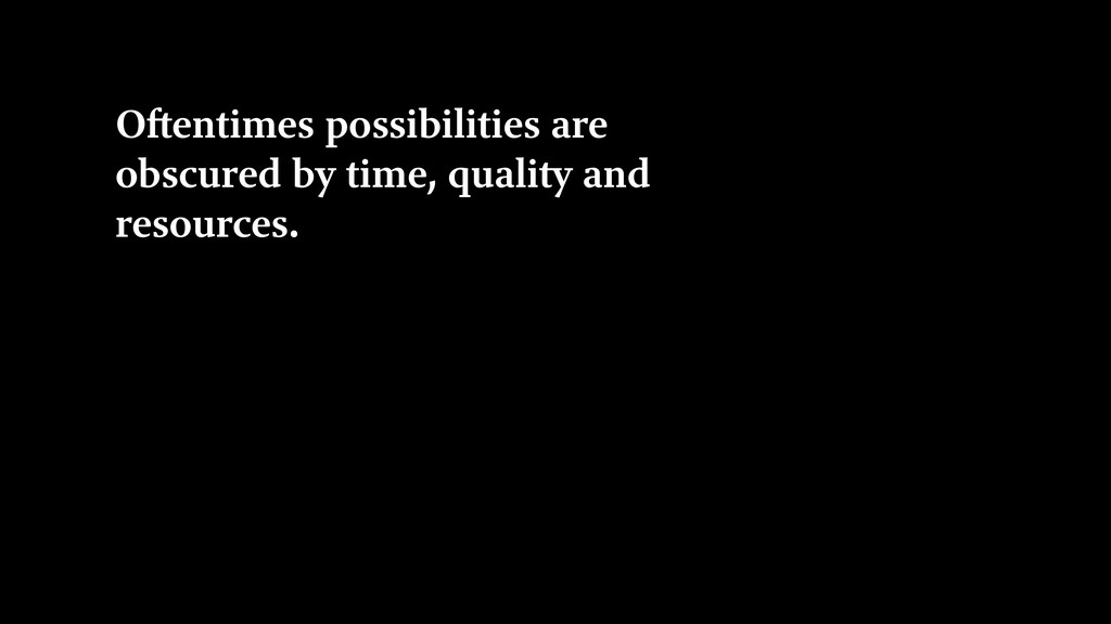 Oftentimes possibilities are obscured by time, ...