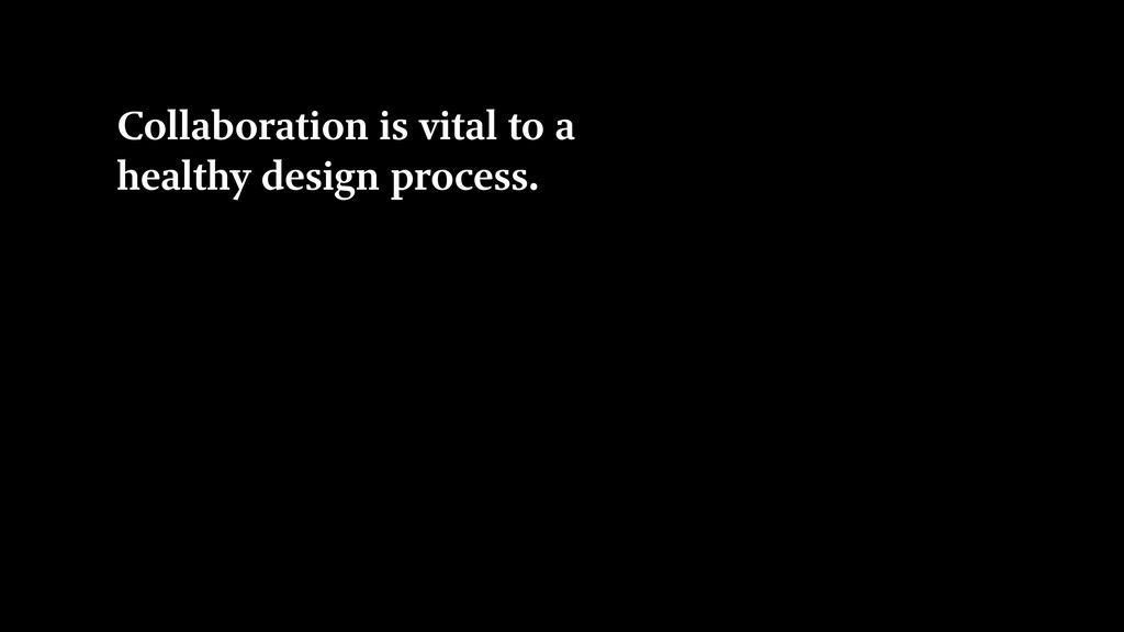 Collaboration is vital to a healthy design proc...