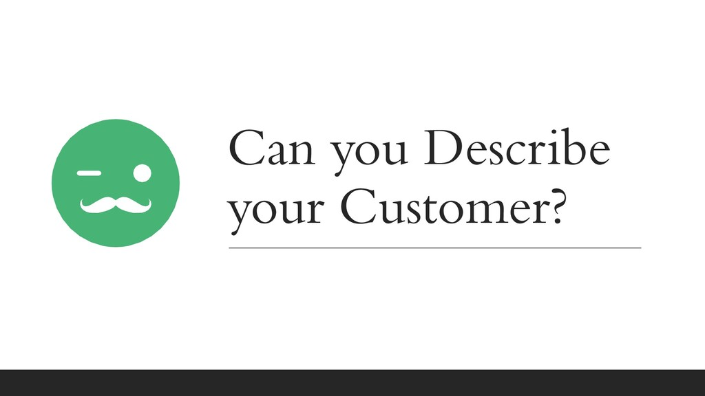Can you Describe your Customer?
