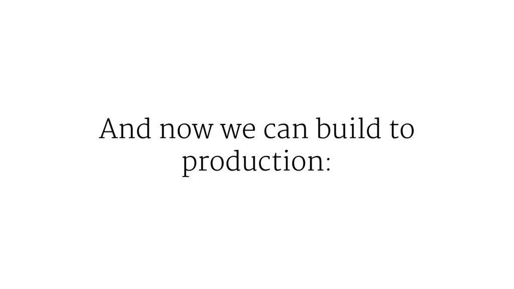 And now we can build to production: