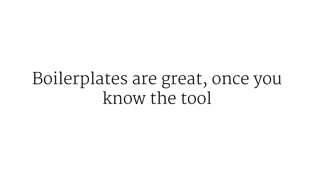 Boilerplates are great, once you know the tool