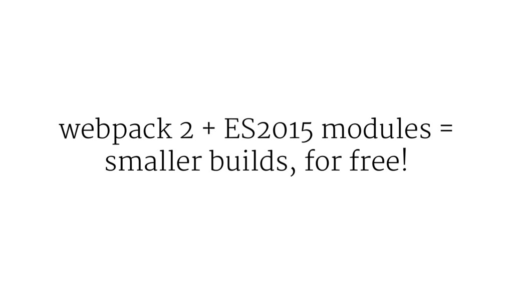 webpack 2 + ES2015 modules = smaller builds, fo...