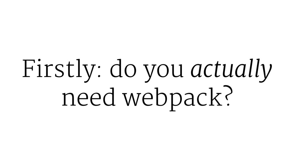 Firstly: do you actually need webpack?