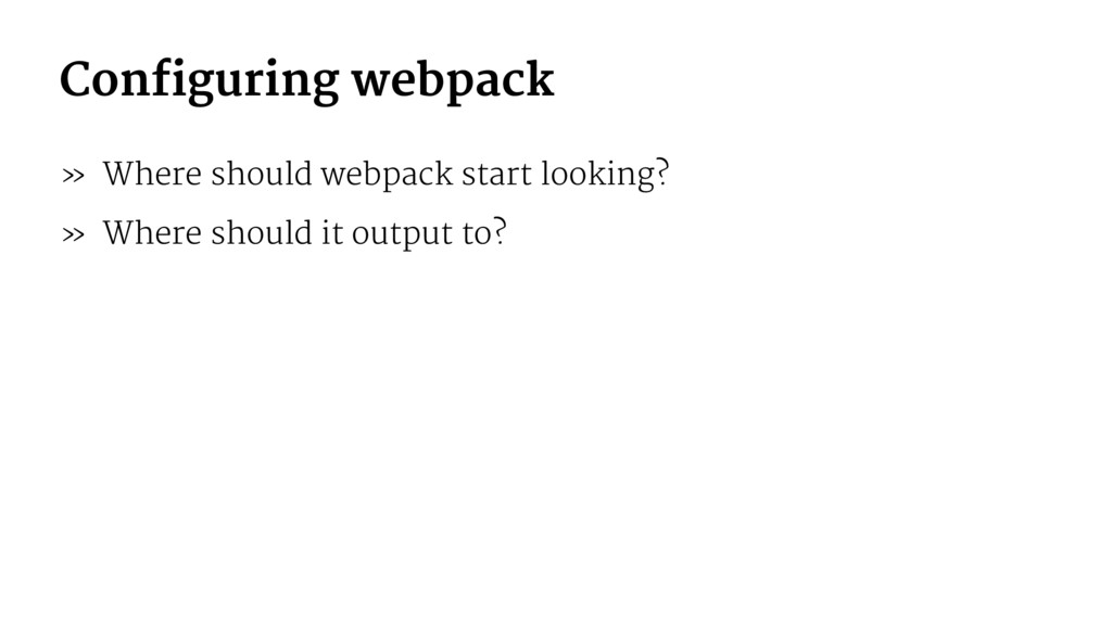 Configuring webpack » Where should webpack star...