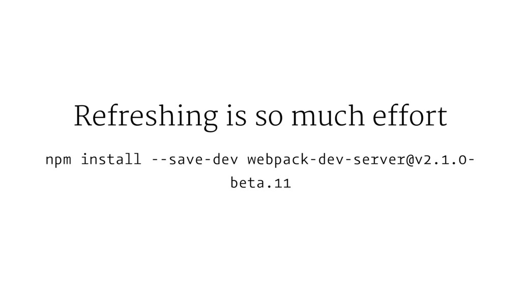 Refreshing is so much effort npm install --save...