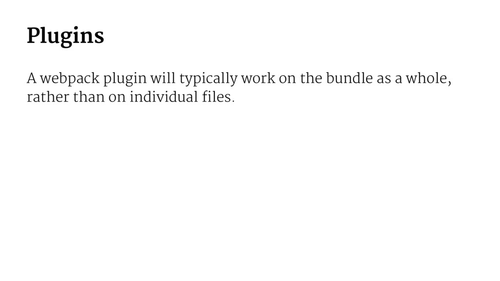 Plugins A webpack plugin will typically work on...