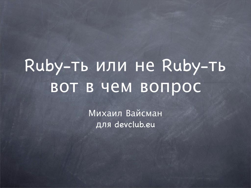 Ruby-ть или не Ruby-ть Михаил Вайсман для devcl...