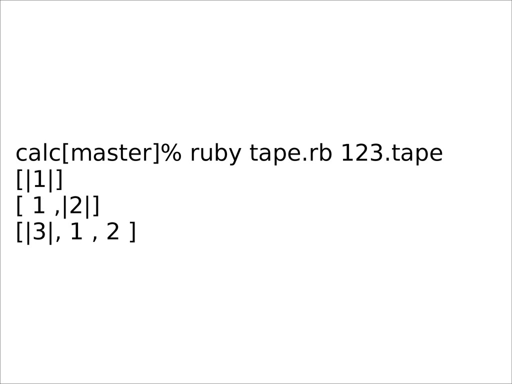 calc[master]% ruby tape.rb 123.tape [|1|] [ 1 ,...