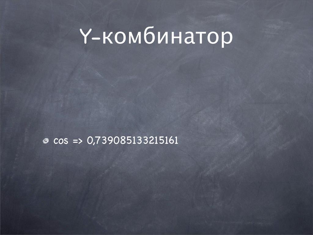 Y-комбинатор cos => 0,739085133215161