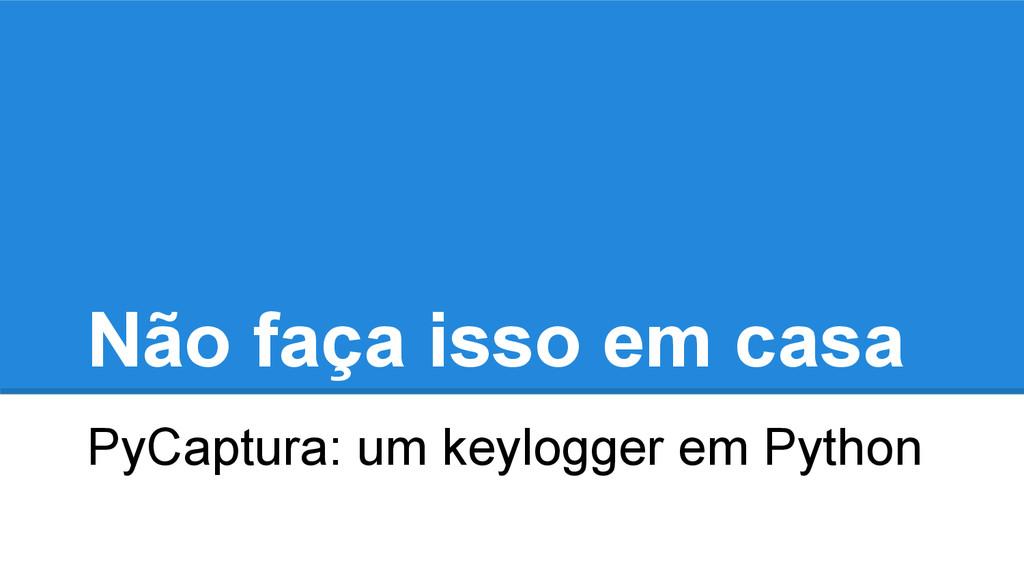 Não faça isso em casa PyCaptura: um keylogger e...