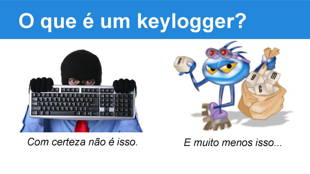 O que é um keylogger? Com certeza não é isso. E...