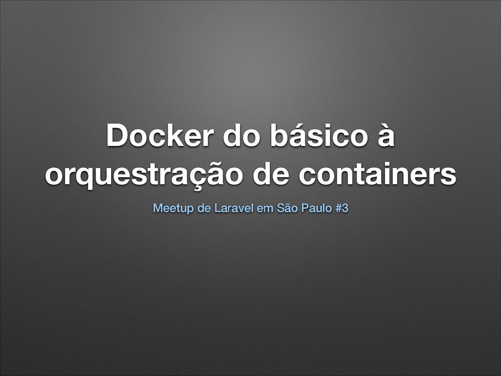 Docker do básico à orquestração de containers M...