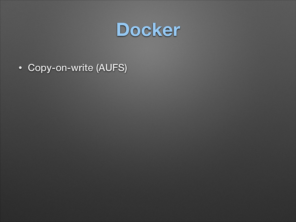 Docker • Copy-on-write (AUFS) ! ! ! !