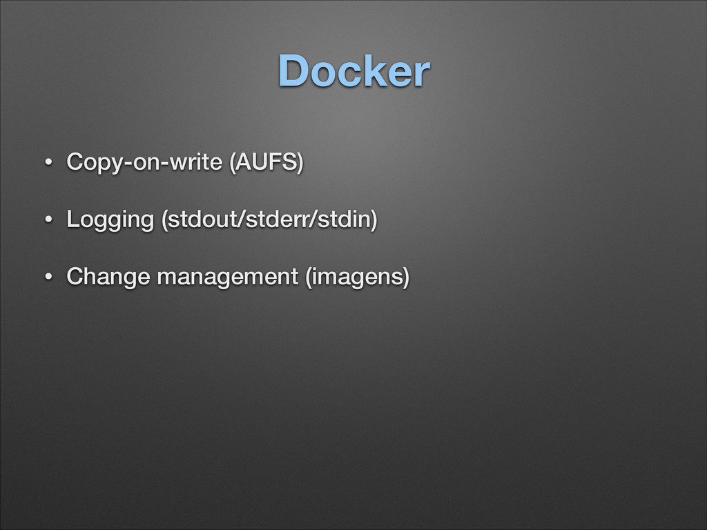 Docker • Copy-on-write (AUFS) • Logging (stdout...