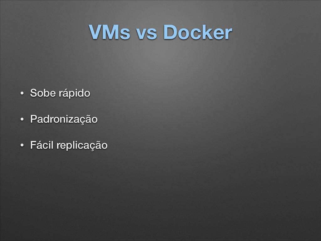 VMs vs Docker • Sobe rápido • Padronização • Fá...