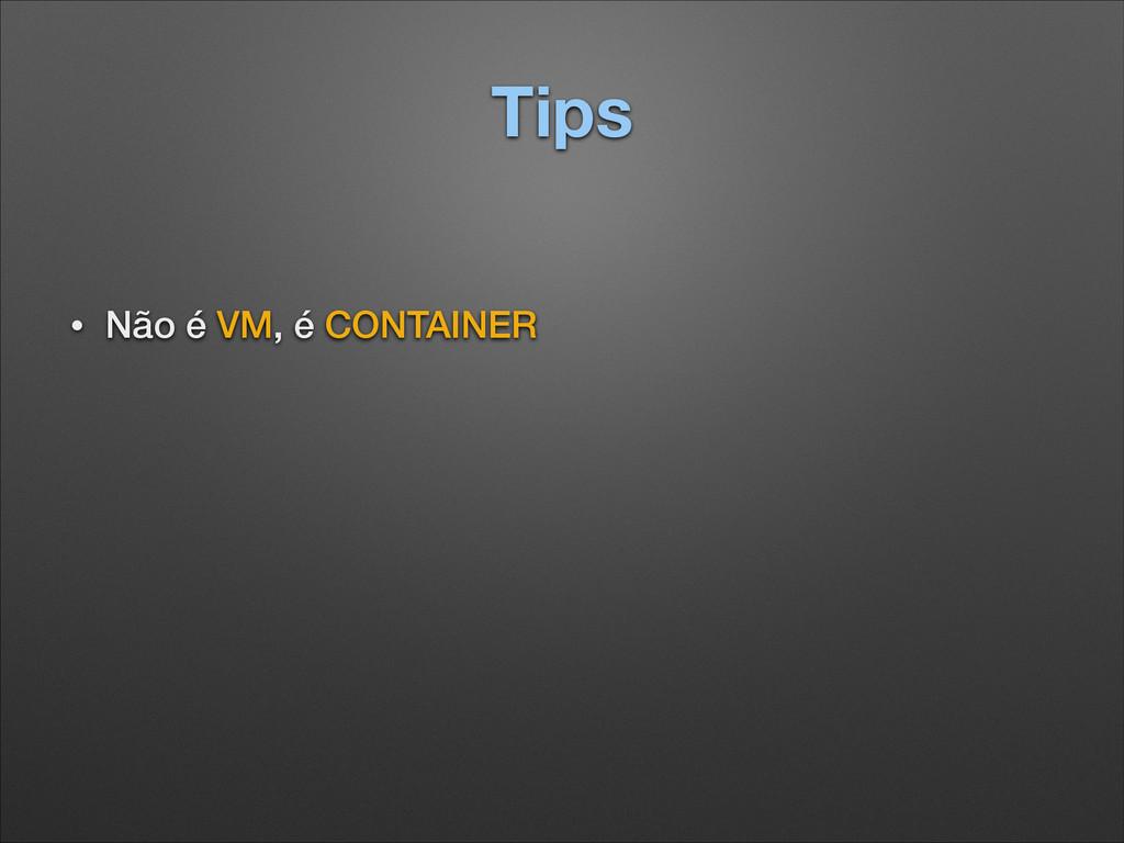 Tips • Não é VM, é CONTAINER ! !