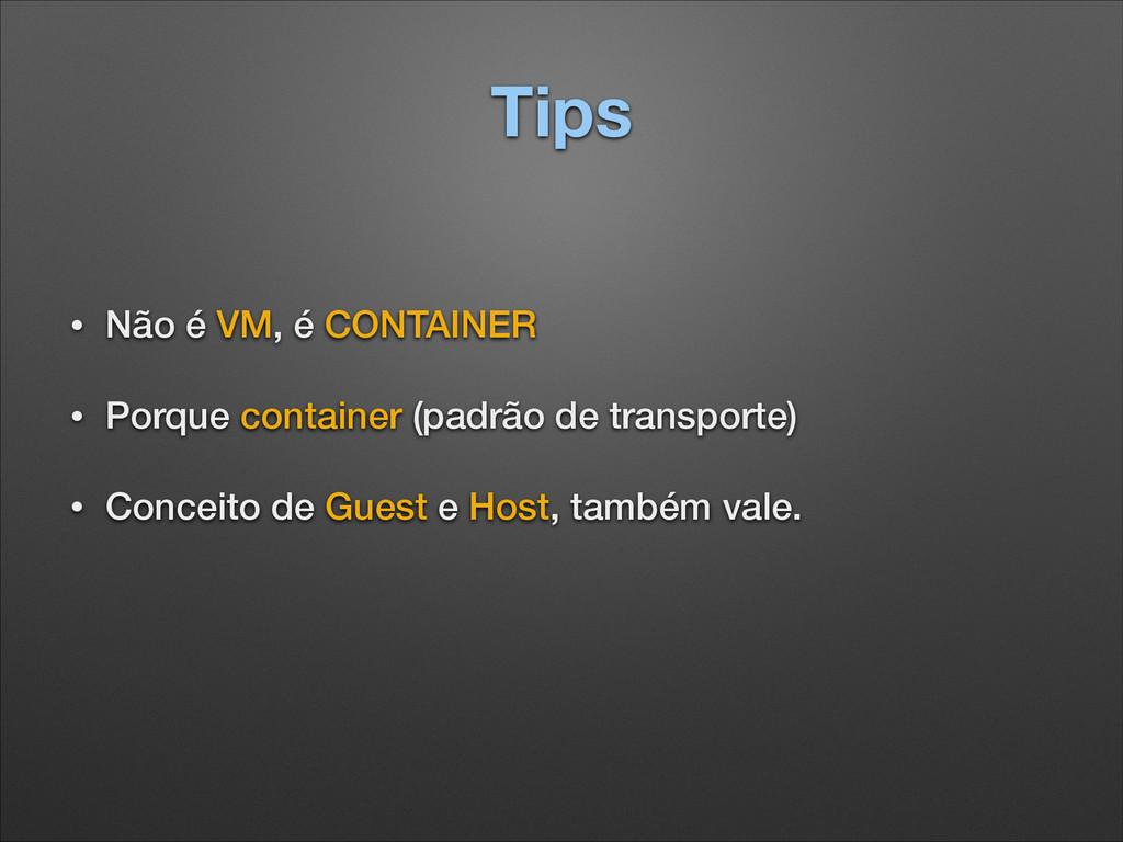 Tips • Não é VM, é CONTAINER • Porque container...
