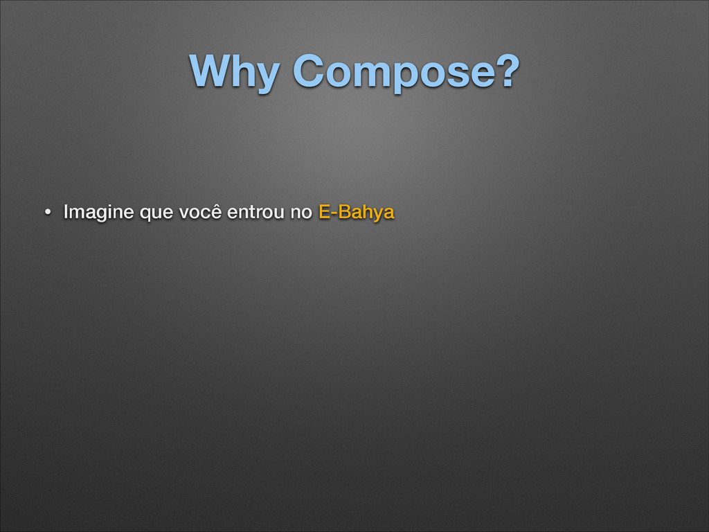 Why Compose? • Imagine que você entrou no E-Bah...