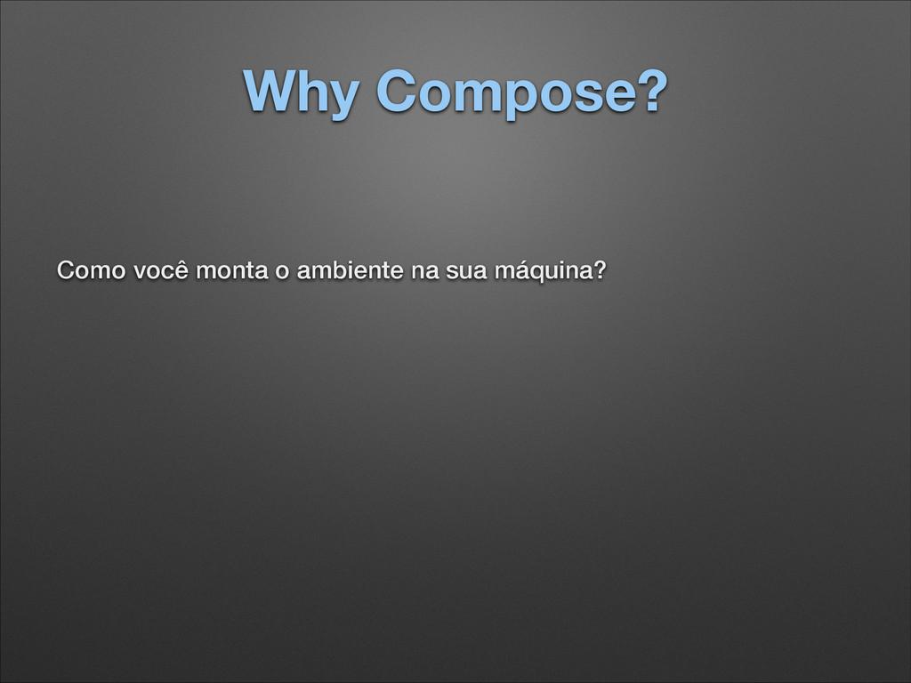 Why Compose? Como você monta o ambiente na sua ...