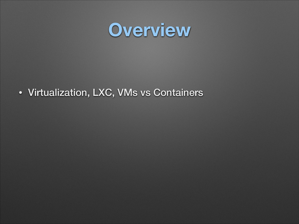 Overview • Virtualization, LXC, VMs vs Containe...