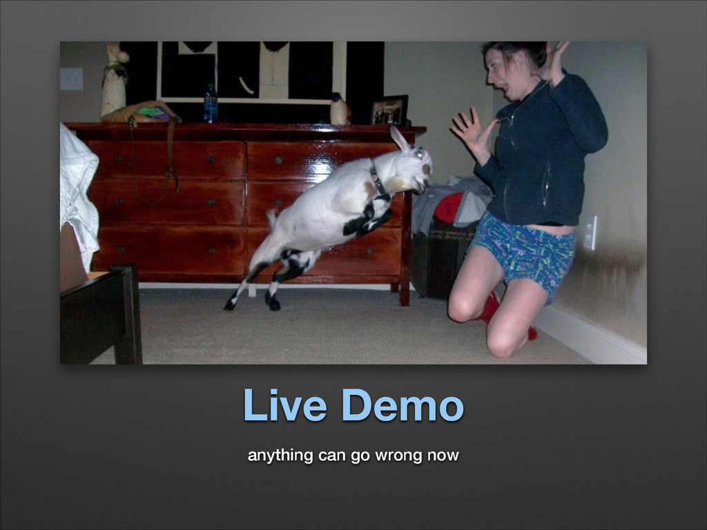 Live Demo anything can go wrong now