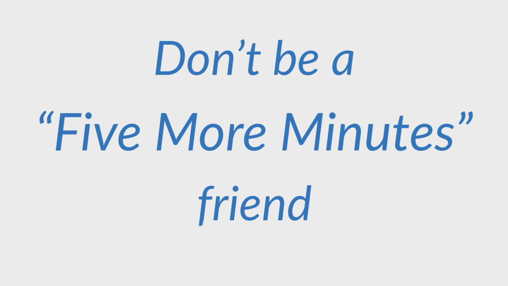 "Don't be a friend ""Five More Minutes"""