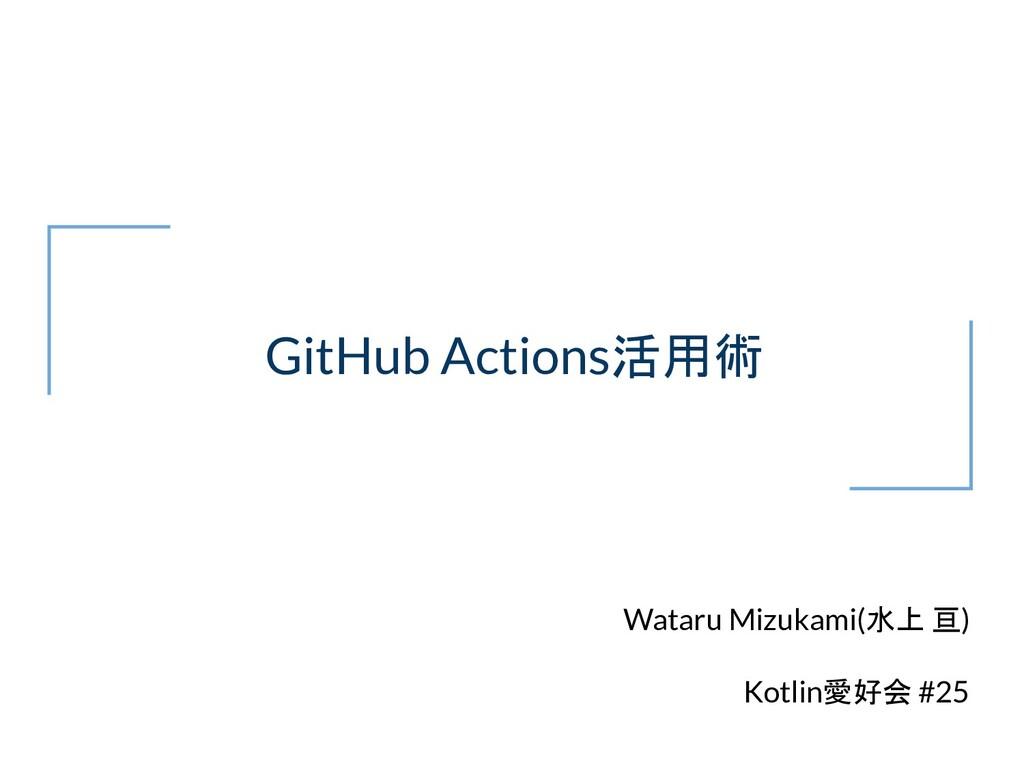 GitHub Actions活用術 Wataru Mizukami(水上 亘) Kotlin愛...