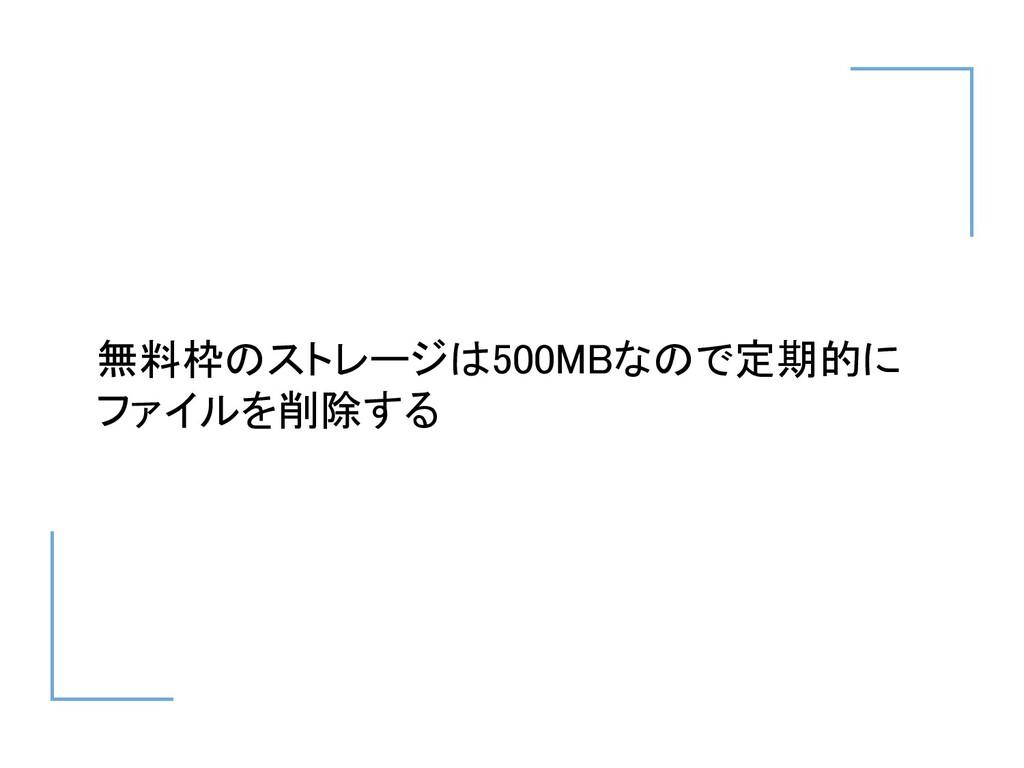 無料枠のストレージは500MBなので定期的に ファイルを削除する