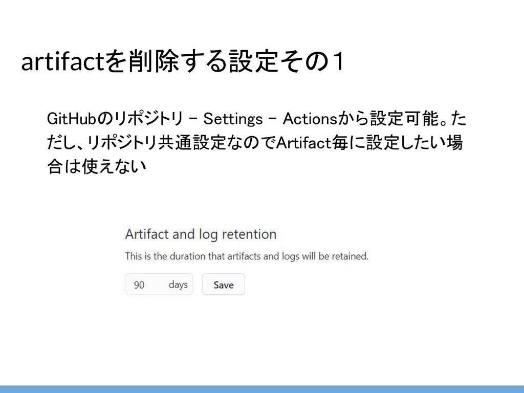 artifactを削除する設定その1 GitHubのリポジトリ - Settings - Ac...