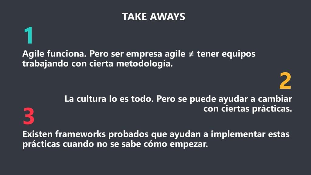 TAKE AWAYS 1 Agile funciona. Pero ser empresa a...