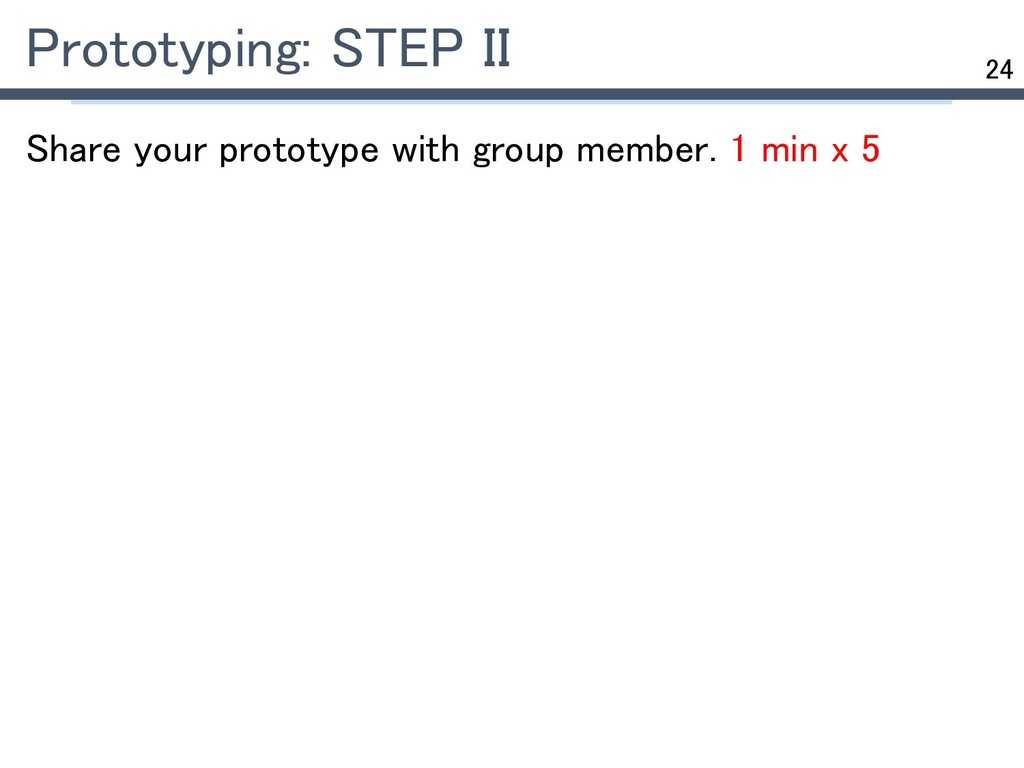 24 Prototyping: STEP II Share your prototype wi...