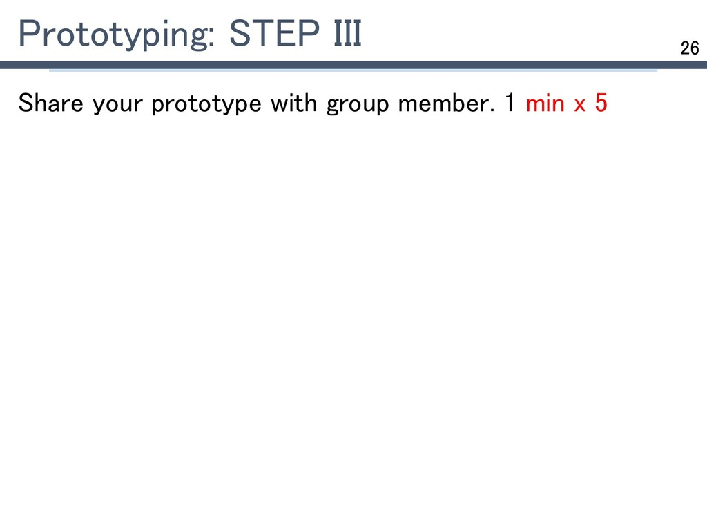 26 Prototyping: STEP III Share your prototype w...