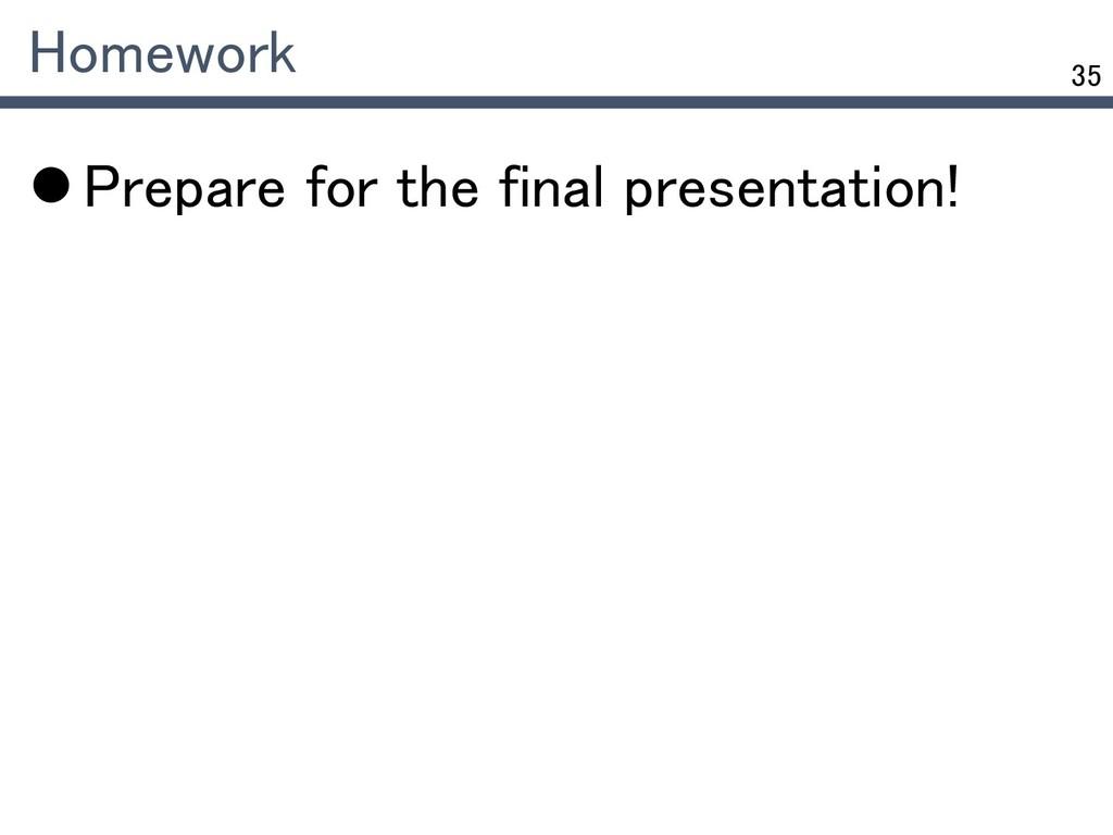 35 Homework  Prepare for the final presentatio...