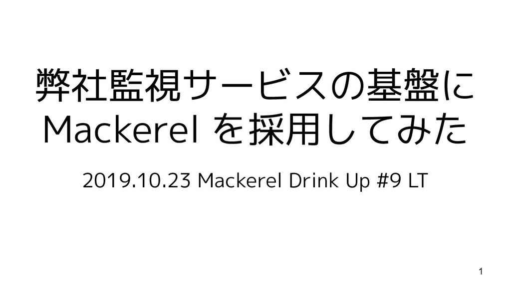 弊社監視サービスの基盤に Mackerel を採用してみた 2019.10.23 Macker...