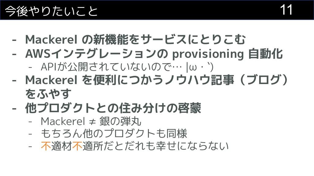 11 今後やりたいこと - Mackerel の新機能をサービスにとりこむ - AWSインテグ...