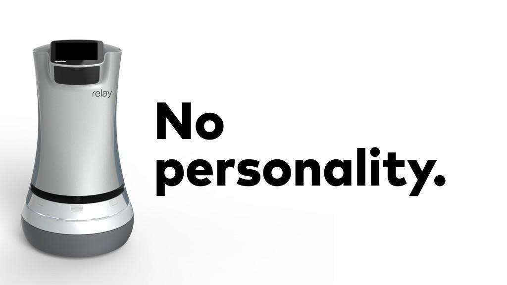 No personality.