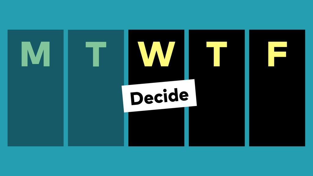 F M T W T Decide